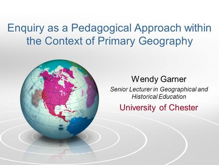 Enquiry as a Pedagogical Approach within the Context of Primary Geography Wendy Garner Senior Lecturer in Geographical and Historical Education University.