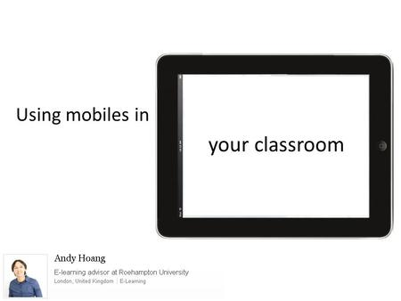 Using mobiles in your classroom. Dr Andrew Lee Head of Juniors, St. Pauls School London, United Kingdom | Geography Secondary physics teacher Interested.