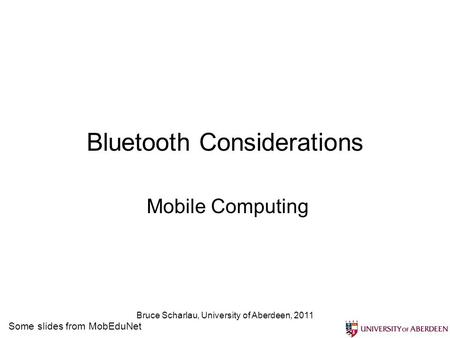 Bruce Scharlau, University of Aberdeen, 2011 Bluetooth Considerations Mobile Computing Some slides from MobEduNet.