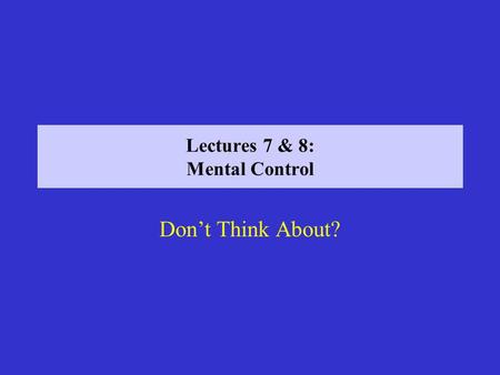 Lectures 7 & 8: Mental Control Dont Think About?.