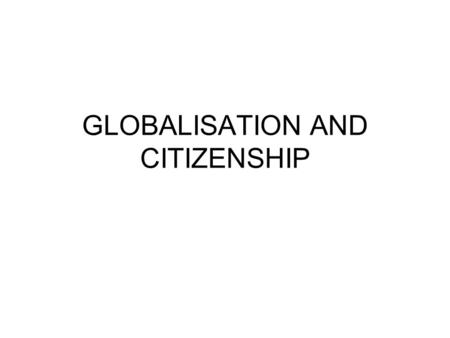 GLOBALISATION AND CITIZENSHIP. Nation-state/citizenship T.H. Marshall – political, civil, social Political community Rights Boundaries Identity Nation-state/system.