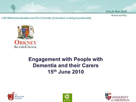 UHI Millennium Institute and The University of Aberdeen working in partnership Engagement with People with Dementia and their Carers 15 th June 2010.