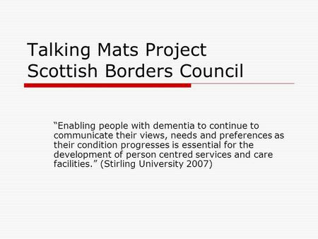Talking Mats Project Scottish Borders Council Enabling people with dementia to continue to communicate their views, needs and preferences as their condition.
