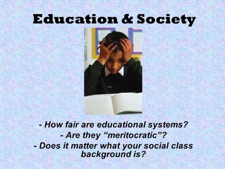 Education & Society - How fair are educational systems? - Are they meritocratic? - Does it matter what your social class background is?