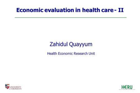 Economic evaluation in health care - II Zahidul Quayyum Health Economic Research Unit.