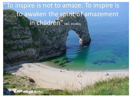 To inspire is not to amaze. To inspire is to awaken the spirit of amazement in children. Okri, B (2002)
