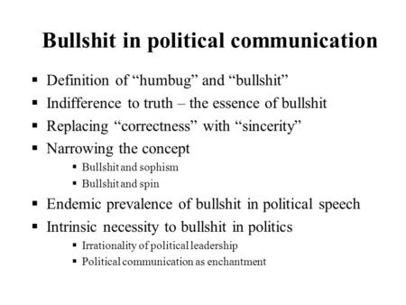 Bullshit in political communication Definition of humbug and bullshit Indifference to truth – the essence of bullshit Replacing correctness with sincerity.