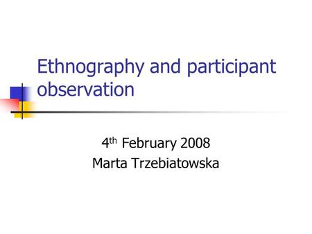 Ethnography and participant observation 4 th February 2008 Marta Trzebiatowska.