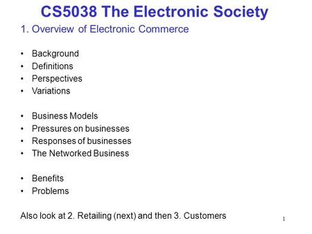 1 CS5038 The Electronic Society 1. Overview of Electronic Commerce Background Definitions Perspectives Variations Business Models Pressures on businesses.