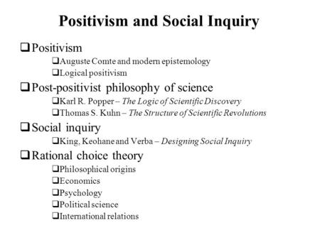 Positivism and Social Inquiry Positivism Auguste Comte and modern epistemology Logical positivism Post-positivist philosophy of science Karl R. Popper.