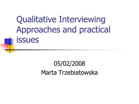 Qualitative Interviewing Approaches and practical issues 05/02/2008 Marta Trzebiatowska.