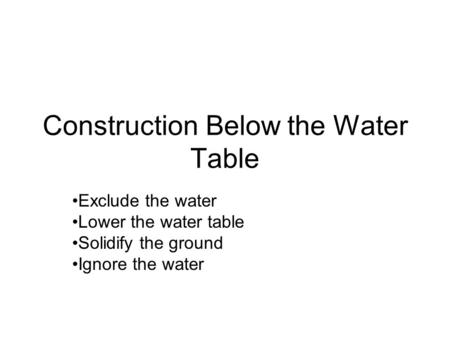 Construction Below the Water Table Exclude the water Lower the water table Solidify the ground Ignore the water.