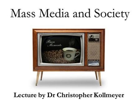 Mass Media and Society Lecture by Dr Christopher Kollmeyer.