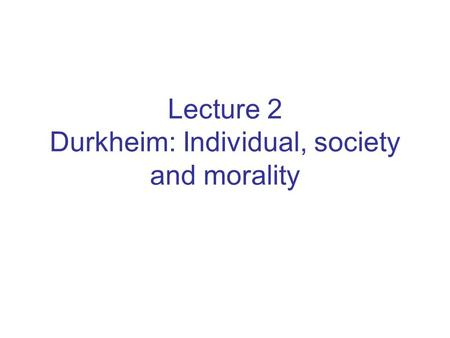 Lecture 2 Durkheim: Individual, society and morality.