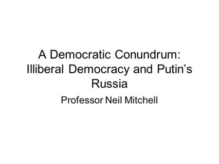 A Democratic Conundrum: Illiberal Democracy and Putins Russia Professor Neil Mitchell.