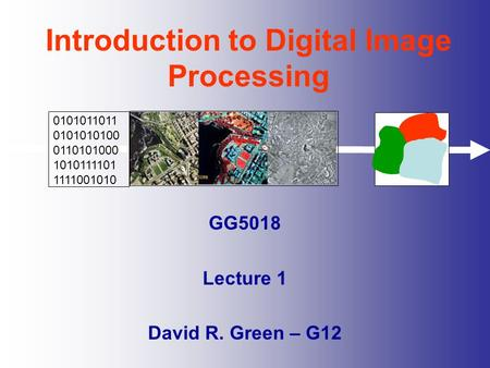 Introduction to Digital Image Processing GG5018 Lecture 1 David R. Green – G12 0101011011 0101010100 0110101000 1010111101 1111001010.