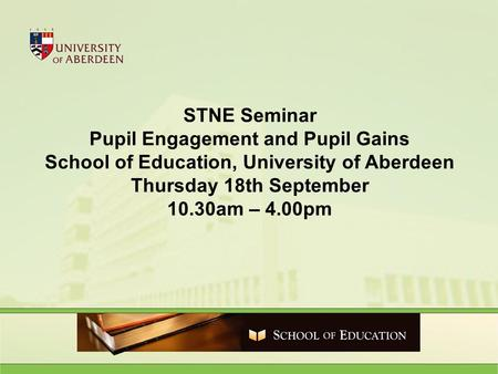 STNE Seminar Pupil Engagement and Pupil Gains School of Education, University of Aberdeen Thursday 18th September 10.30am – 4.00pm.