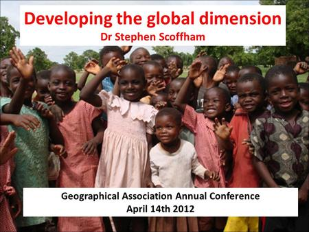 Developing the global dimension Dr Stephen Scoffham Geographical Association Annual Conference April 14th 2012.
