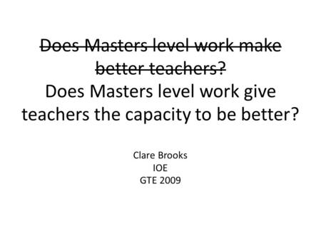 Does Masters level work make better teachers? Does Masters level work give teachers the capacity to be better? Clare Brooks IOE GTE 2009.