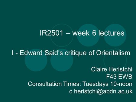 IR2501 – week 6 lectures I - Edward Saids critique of Orientalism Claire Heristchi F43 EWB Consultation Times: Tuesdays 10-noon