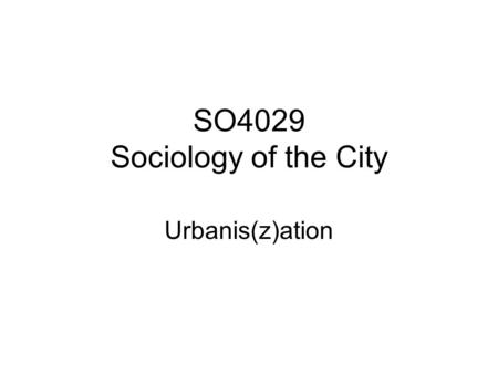 SO4029 Sociology of the City Urbanis(z)ation. Louis Wirth: For sociological purposes a city may be defined as a relatively large, dense, and permanent.