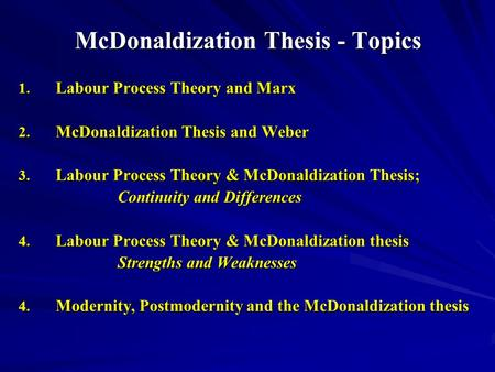 McDonaldization Thesis - Topics 1. Labour Process Theory and Marx 2. McDonaldization Thesis and Weber 3. Labour Process Theory & McDonaldization Thesis;