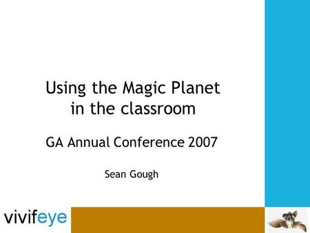 Using the Magic Planet in the classroom GA Annual Conference 2007 Sean Gough.