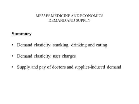 ME33ES MEDICINE AND ECONOMICS DEMAND AND SUPPLY Summary Demand elasticity: smoking, drinking and eating Demand elasticity: user charges Supply and pay.