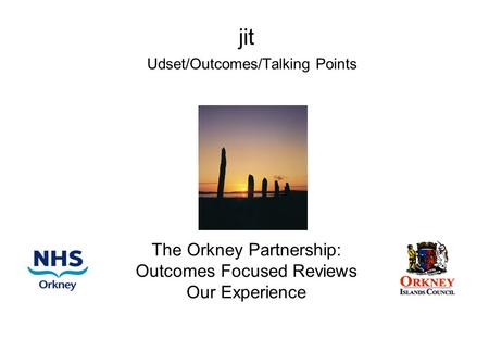 Jit Udset/Outcomes/Talking Points The Orkney Partnership: Outcomes Focused Reviews Our Experience.