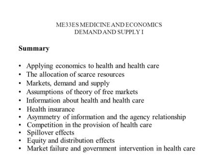 ME33ES MEDICINE AND ECONOMICS DEMAND AND SUPPLY I Summary Applying economics to health and health care The allocation of scarce resources Markets, demand.