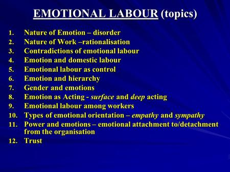 EMOTIONAL LABOUR (topics) 1. Nature of Emotion – disorder 2. Nature of Work –rationalisation 3. Contradictions of emotional labour 4. Emotion and domestic.