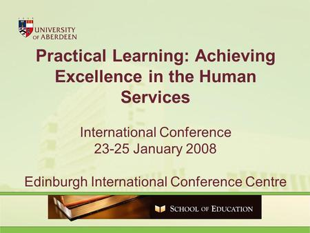 Practical Learning: Achieving Excellence in the Human Services International Conference 23-25 January 2008 Edinburgh International Conference Centre.