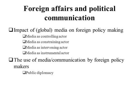 Foreign affairs and political communication Impact of (global) media on foreign policy making Media as controlling actor Media as constraining actor Media.