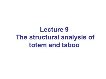 Lecture 9 The structural analysis of totem and taboo.