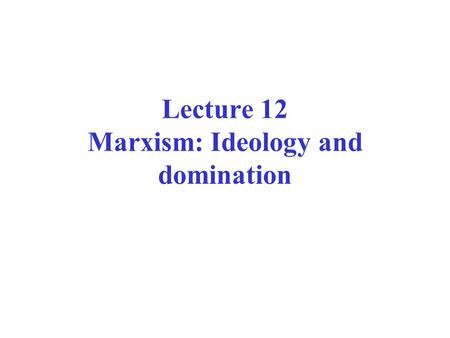 Lecture 12 Marxism: Ideology and domination. Marx on ideology The ideas of the ruling class are in every epoch the ruling ideas. It controls both the.