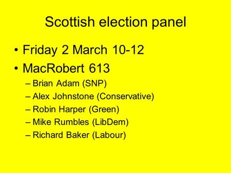 Scottish election panel Friday 2 March 10-12 MacRobert 613 –Brian Adam (SNP) –Alex Johnstone (Conservative) –Robin Harper (Green) –Mike Rumbles (LibDem)