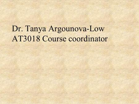 Dr. Tanya Argounova-Low AT3018 Course coordinator.