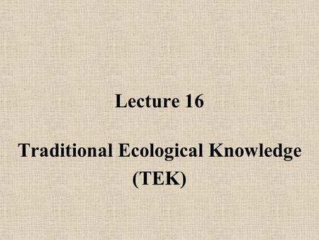 Lecture 16 Traditional Ecological Knowledge (TEK).