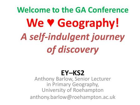 Welcome to the GA Conference We Geography! A self-indulgent journey of discovery EY–KS2 Anthony Barlow, Senior Lecturer in Primary Geography, University.
