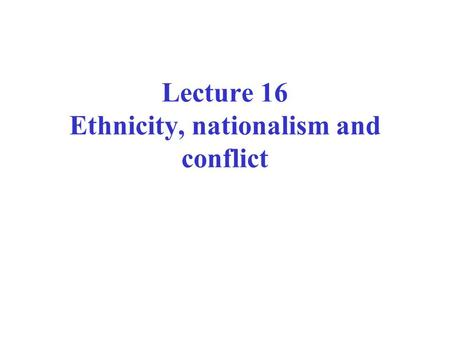 Lecture 16 Ethnicity, nationalism and conflict. Ethnicity: process not thing John Comaroff: identity is not a thing but a relation Historical construction.