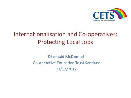 Internationalisation and Co-operatives: Protecting Local Jobs Diarmuid McDonnell Co-operative Education Trust Scotland 03/12/2012.