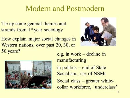 1 Modern and Postmodern Tie up some general themes and strands from 1 st year sociology How explain major social changes in Western nations, over past.