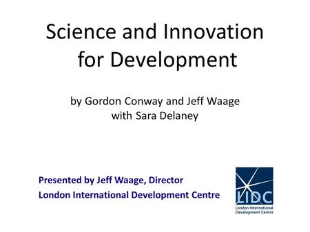 Science and Innovation for Development by Gordon Conway and Jeff Waage with Sara Delaney Presented by Jeff Waage, Director London International Development.