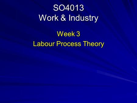 SO4013 Work & Industry Week 3 Labour Process Theory.