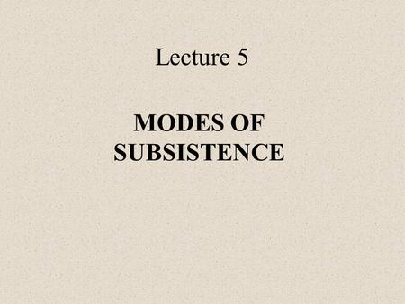 Lecture 5 MODES OF SUBSISTENCE. How to distinguish economic systems: By mode/systems of production By mode of subsistence.