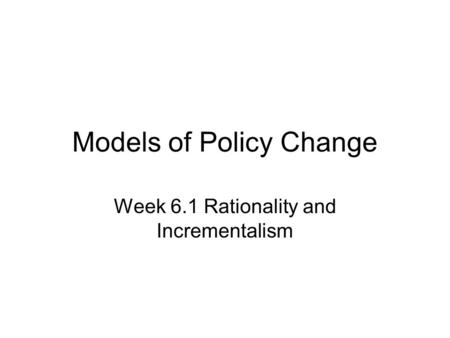 Models of Policy Change Week 6.1 Rationality and Incrementalism.