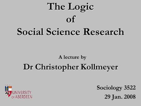 The Logic of Social Science Research Sociology 3522 29 Jan. 2008 Dr Christopher Kollmeyer A lecture by.