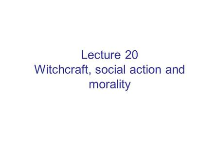 Lecture 20 Witchcraft, social action and morality.
