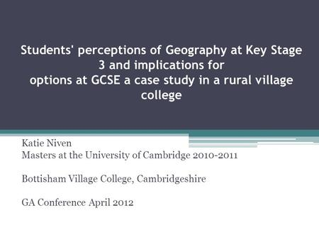 Students' perceptions of Geography at Key Stage 3 and implications for options at GCSE a case study in a rural village college Katie Niven Masters at the.