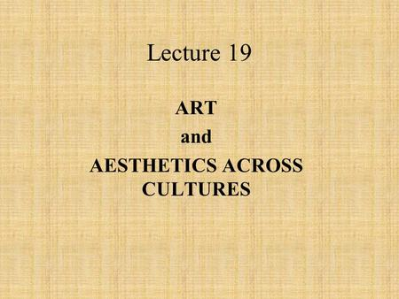 Lecture 19 ART and AESTHETICS ACROSS CULTURES. People express themselves creatively in dance, music, song, painting, sculpture, etc. Hunters and gatherers.